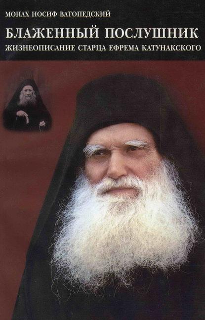 Блаженный послушник. Жизнеописание старца Ефрема Катунакского