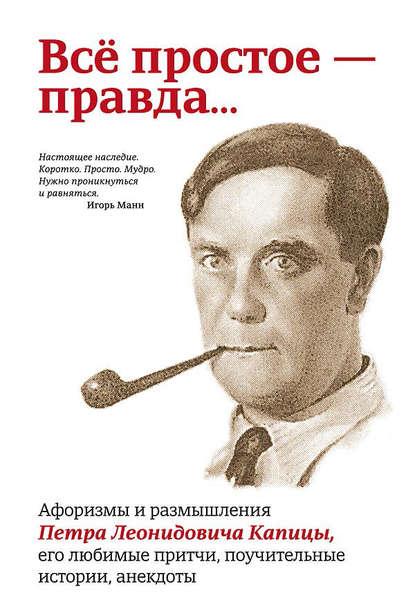 Всё простое – правда… Афоризмы и размышления Петра Леонидовича Капицы, его любимые притчи, поучительные истории, анекдоты