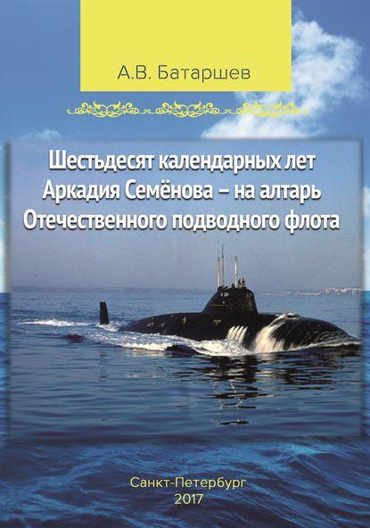 Шестьдесят календарных лет Аркадия Семёнова – на алтарь Отечественного подводного флота. Записки подводника