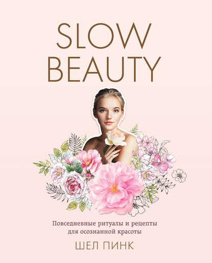 Slow Beauty. Повседневные ритуалы и рецепты для осознанной красоты