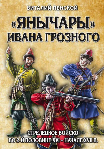 «Янычары» Ивана Грозного. Стрелецкое войско во 2-й половине XVI – начале XVII в.