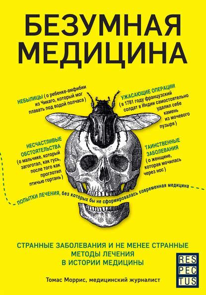 Безумная медицина. Странные заболевания и не менее странные методы лечения в истории медицины