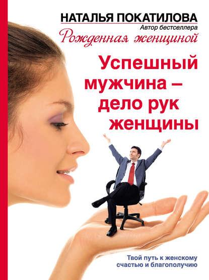 Успешный мужчина – дело рук женщины. Твой путь к женскому счастью и благополучию