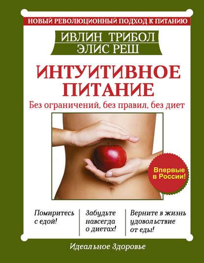 Интуитивное питание. Новый революционный подход к питанию. Без ограничений, без правил, без диет
