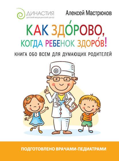 Как здорово, когда ребенок здоров! Книга обо всем для думающих родителей