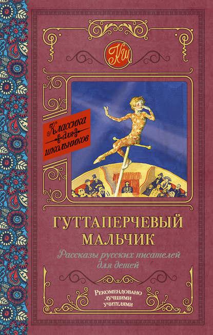 Гуттаперчевый мальчик. Рассказы русских писателей для детей (сборник)