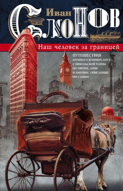 Наш человек за границей. Путешествия крупного коммерсанта с Никольской улицы по Европе, Азии и Америке, описанные им самим