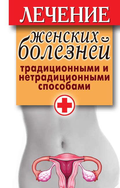 Лечение женских болезней традиционными и нетрадиционными способами