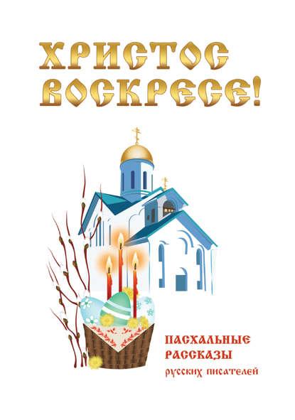 Христос Воскресе! Пасхальные рассказы русских писателей