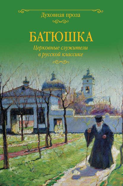 Батюшка. Церковные служители в русской классике (сборник)