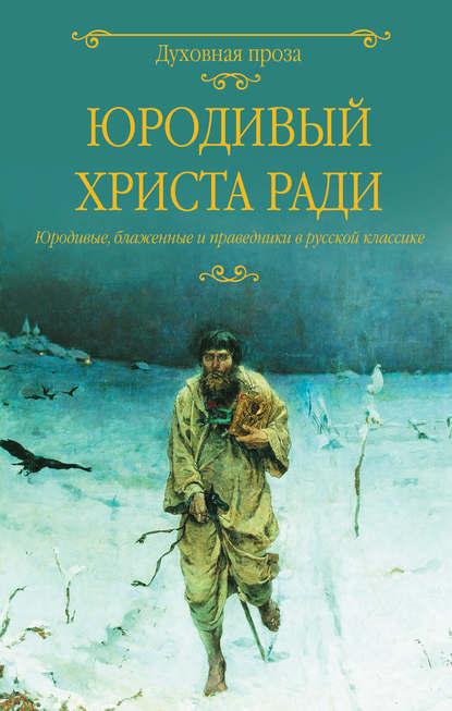 Юродивый Христа ради. Юродивые, блаженные и праведники в русской классике