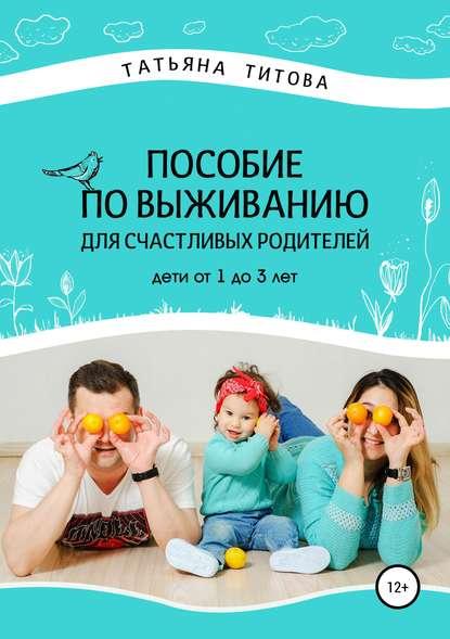 Пособие по выживанию для счастливых родителей. Дети от 1 до 3 лет