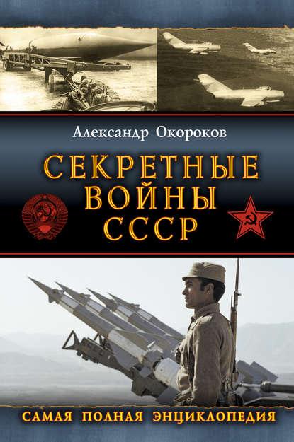 Секретные войны СССР: Самая полная энциклопедия
