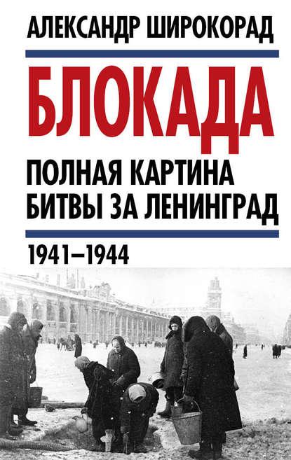 Блокада. Полная картина битвы за Ленинград (1941 – 1944)