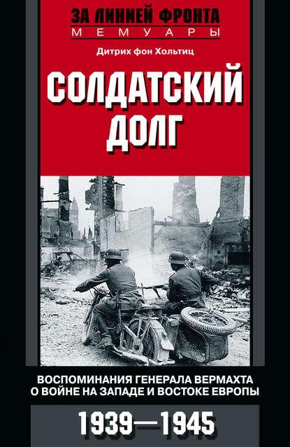 Солдатский долг. Воспоминания генерала вермахта о войне на западе и востоке Европы. 1939–1945