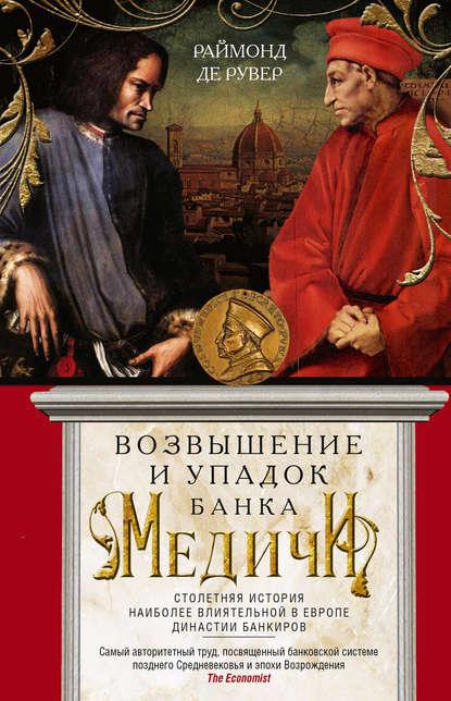 Возвышение и упадок Банка Медичи. Столетняя история наиболее влиятельной в Европе династии банкиров