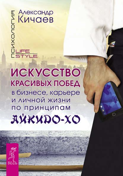 Искусство красивых побед в бизнесе, карьере и личной жизни по принципам айкидо-хо