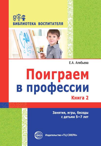 Поиграем в профессии. Книга 2. Занятия, игры, беседы с детьми 5-7 лет