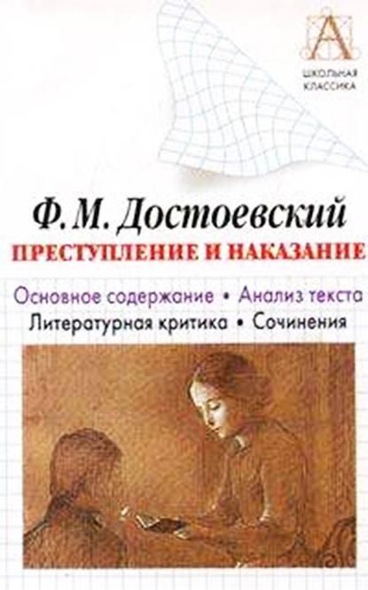 Ф. М. Достоевский «Преступление и наказание». Основное содержание. Анализ текста. Литературная критика. Сочинения