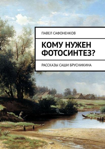 Кому нужен фотосинтез? Рассказы Саши Брусникина