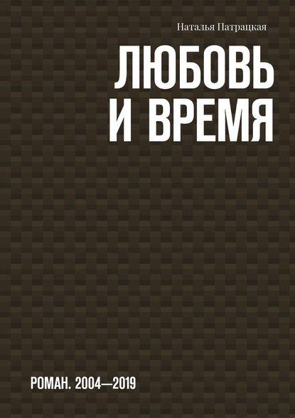 Любовь ивремя. Роман. 2004-2019