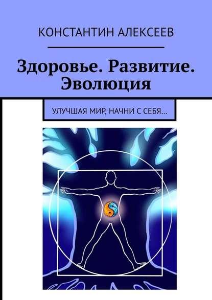 Здоровье. Развитие. Эволюция. Улучшая мир, начни ссебя…