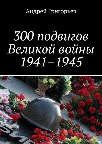 300подвигов Великой войны 1941–1945