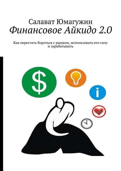 Финансовое Айкидо2.0. Как перестать бороться с рынком, использовать его силу и зарабатывать