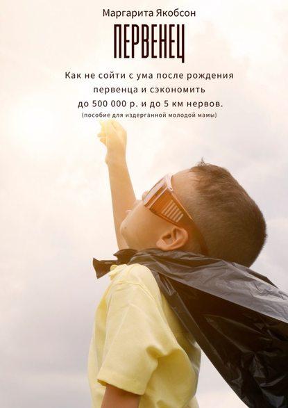 Первенец. Как несойти сума после рождения первенца исэкономить до500000р. идо5км нервов (пособие для издерганной молодой мамы)