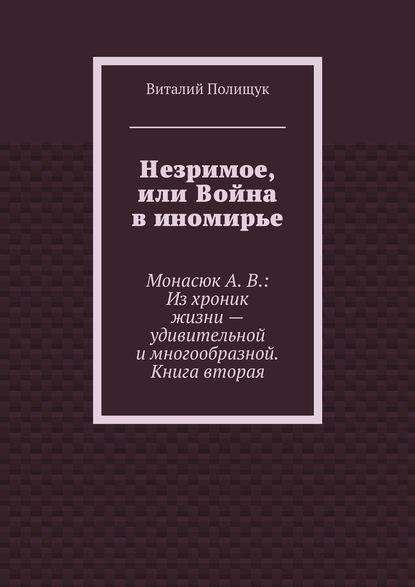 Незримое, или Война в иномирье. МонасюкА.В.: Изхроник жизни– удивительной имногообразной. Книга вторая