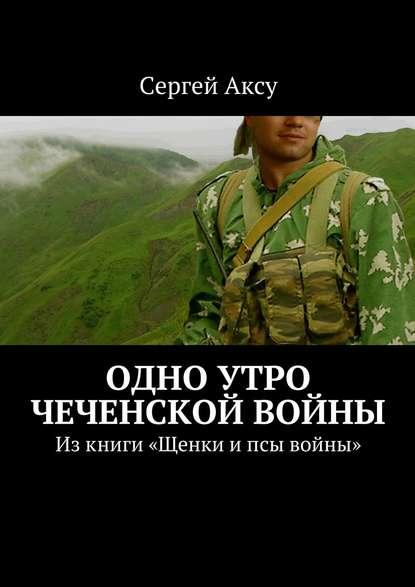 Одно утро чеченской войны. Изкниги «Щенки ипсы войны»