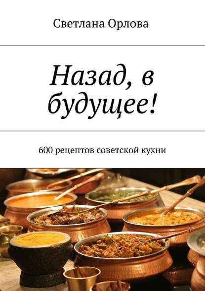 Назад, в будущее! 600 рецептов советской кухни