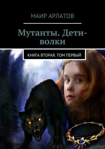 Мутанты. Дети-волки. Книга вторая. Том первый