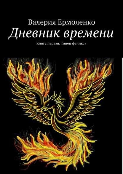 Дневник времени. Книга первая. Танец феникса