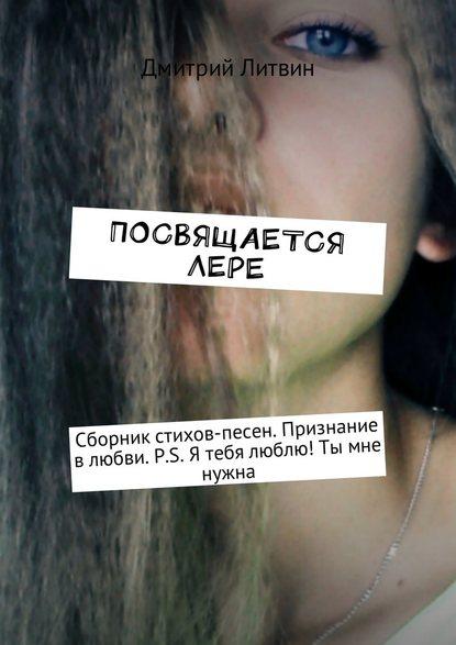Посвящается Лере. Сборник стихов-песен. Признание в любви. P.S. Я тебя люблю! Ты мне нужна