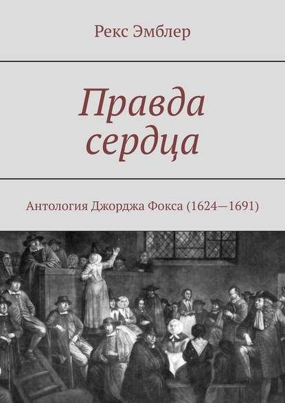 Правда сердца. Антология Джорджа Фокса (1624—1691): сборник отрывков, систематизация и перевод на современный английский язык
