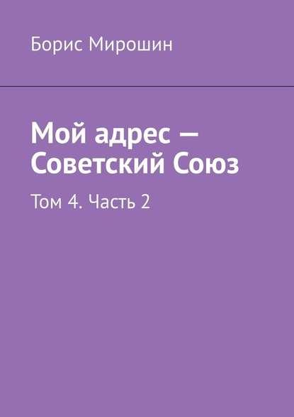 Мой адрес – Советский Союз. Том 4. Часть 2