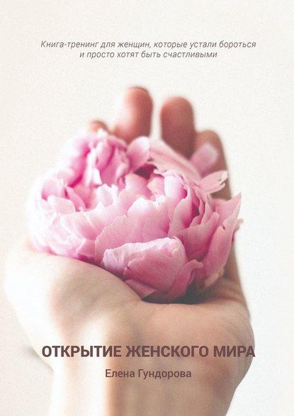 Открытие женскогомира. Книга-тренинг для женщин, которые устали бороться и простохотят быть счастливыми