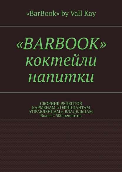 «BarBook». Коктейли, напитки. Сборник рецептов барменам и официантам, управленцам и владельцам. Более 2 500 рецептов
